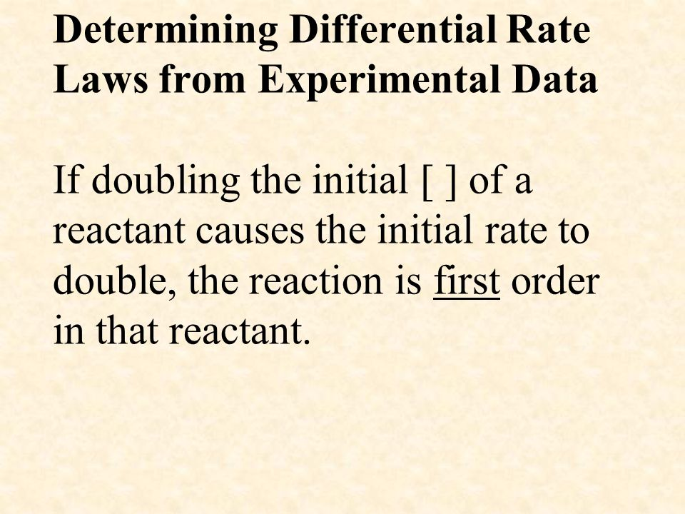 Determining Differential Rate Laws from Experimental Data If doubling the initial [ ] of a reactant causes the initial rate to double, the reaction is first order in that reactant.